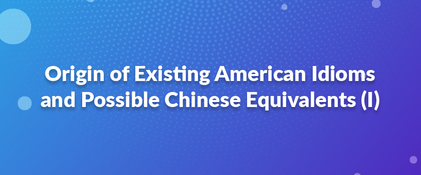 Origin-of-Existing-American-Idioms-and-Possible-Chinese-Equivalents-(I)