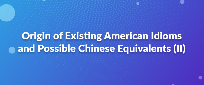 Origin-of-Existing-American-Idioms-and-Possible-Chinese-Equivalents-(II)