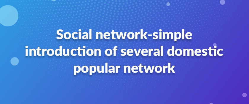 Social-network-simple-introduction-of-several-domestic-popular-network