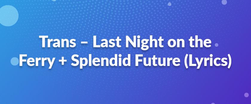 Trans-–-Last-Night-on-the-Ferry-+-Splendid-Future-(Lyrics)