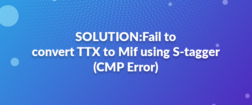 SOLUTION-Fail-to-convert-TTX-to-Mif-using-S-tagger-(CMP-Error)