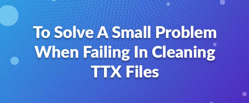 To-Solve-A-Small-Problem-When-Failing-In-Cleaning-TTX-Files